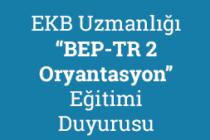 """EKB Uzmanlığı """"BEP-TR 2 Oryantasyon"""" Eğitimi Duyurusu"""