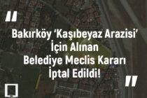 Bakırköy 'Kaşıbeyaz Arazisi' İçin Alınan Belediye Meclis Kararı İptal Edildi